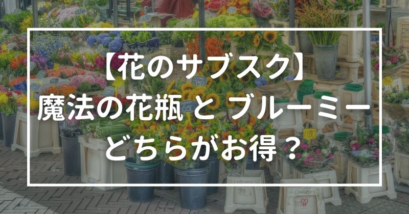 【花のサブスク】魔法の花瓶とブルーミー(bloomee):どちらがお得?